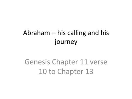 Abraham – his calling and his journey Genesis Chapter 11 verse 10 to Chapter 13.