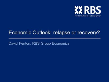 Economic Outlook: relapse or recovery? David Fenton, RBS Group Economics.