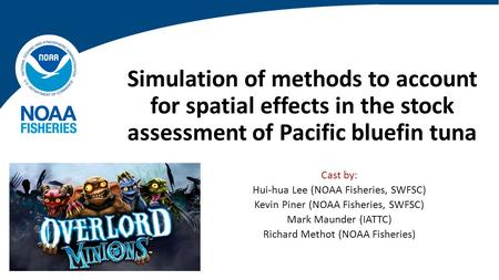 Simulation of methods to account for spatial effects in the stock assessment of Pacific bluefin tuna Cast by: Hui-hua Lee (NOAA Fisheries, SWFSC) Kevin.