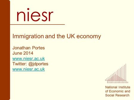 National Institute of Economic and Social Research Immigration and the UK economy Jonathan Portes June 2014