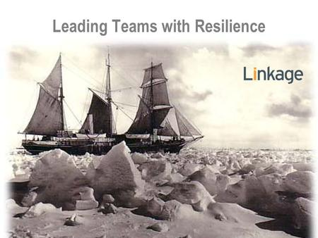 Leading Teams with Resilience. 4 5 6 Ernest Shackleton.