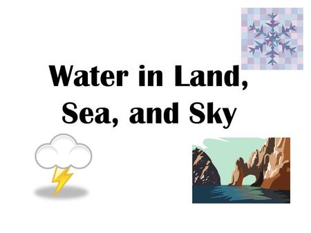 Water in Land, Sea, and Sky. Water covers nearly 75% of Earth. Land covers the other one-fourth of the surface.