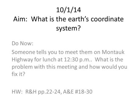 10/1/14 Aim: What is the earth's coordinate system? Do Now: Someone tells you to meet them on Montauk Highway for lunch at 12:30 p.m.. What is the problem.