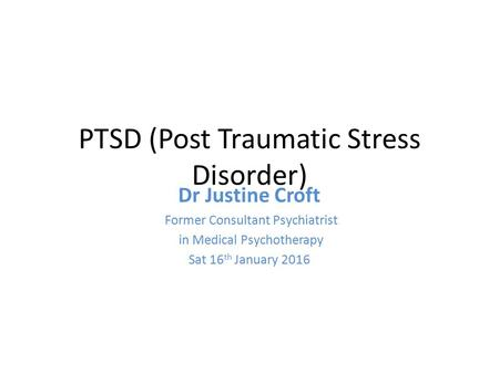 PTSD (Post Traumatic Stress Disorder) Dr Justine Croft Former Consultant Psychiatrist in Medical Psychotherapy Sat 16 th January 2016.