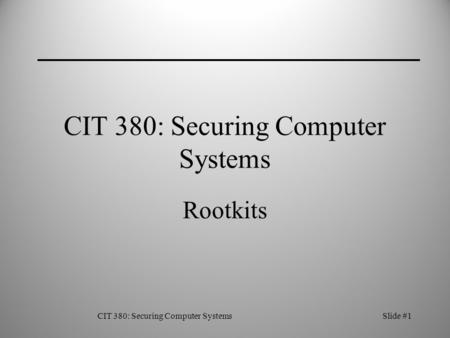 CIT 380: Securing Computer SystemsSlide #1 CIT 380: Securing Computer Systems Rootkits.