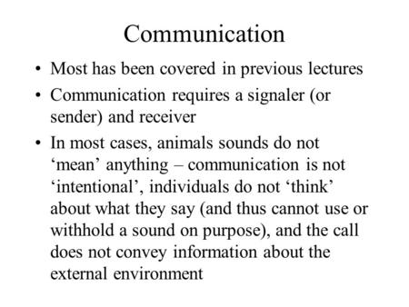 Communication Most has been covered in previous lectures Communication requires a signaler (or sender) and receiver In most cases, animals sounds do not.