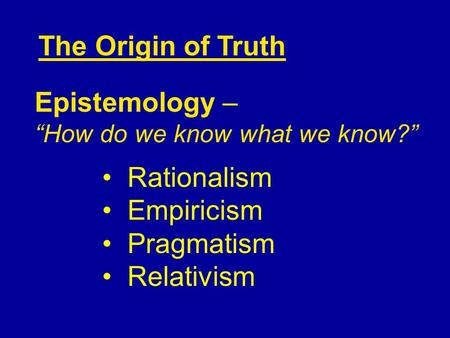 "Rationalism Empiricism Pragmatism Relativism The Origin of Truth Epistemology – ""How do we know what we know?"""