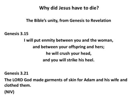 Why did Jesus have to die? The Bible's unity, from Genesis to Revelation Genesis 3.15 I will put enmity between you and the woman, and between your offspring.