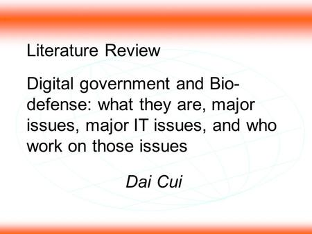 1 Literature Review Digital government and Bio- defense: what they are, major issues, major IT issues, and who work on those issues Dai Cui.