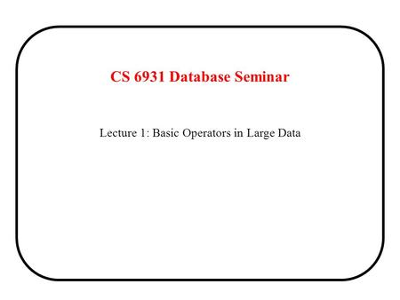 Lecture 1: Basic Operators in Large Data CS 6931 Database Seminar.