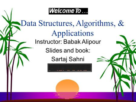 Data Structures, Algorithms, & Applications Instructor: Babak Alipour Slides and book: Sartaj Sahni.