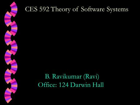 CES 592 Theory of Software Systems B. Ravikumar (Ravi) Office: 124 Darwin Hall.