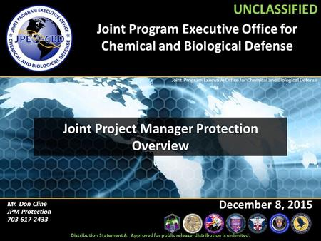 UNCLASSIFIED Joint Program Executive Office for Chemical and Biological Defense Mr. Don Cline JPM Protection 703-617-2433 December 8, 2015 UNCLASSIFIED.