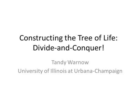Constructing the Tree of Life: Divide-and-Conquer! Tandy Warnow University of Illinois at Urbana-Champaign.