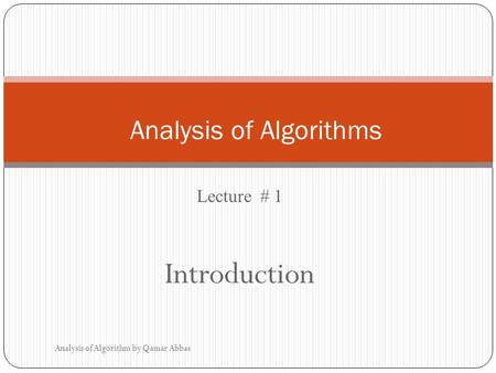 Lecture # 1 Introduction Analysis of Algorithm by Qamar Abbas Analysis of Algorithms.