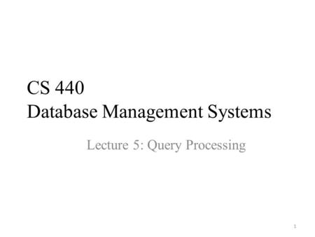 CS 440 Database Management Systems Lecture 5: Query Processing 1.