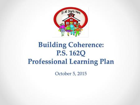 Building Coherence: P.S. 162Q Professional Learning Plan October 5, 2015.