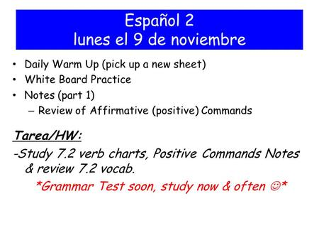 Español 2 lunes el 9 de noviembre Daily Warm Up (pick up a new sheet) White Board Practice Notes (part 1) – Review of Affirmative (positive) Commands Tarea/HW: