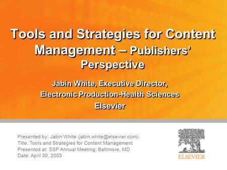 Tools and Strategies for Content Management – Publishers' Perspective Jabin White, Executive Director, Electronic Production-Health Sciences Elsevier.