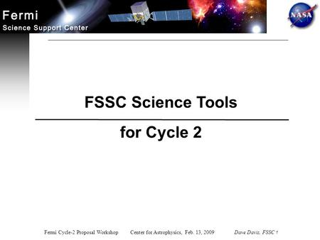 Fermi Cycle-2 Proposal Workshop Center for Astrophysics, Feb. 13, 2009 Dave Davis, FSSC 1 FSSC Science Tools for Cycle 2.