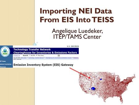 Importing NEI Data From EIS Into TEISS Angelique Luedeker, ITEP/TAMS Center.