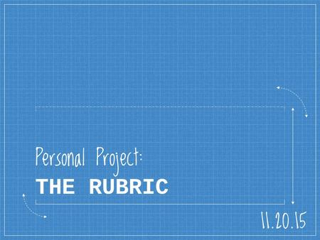 Personal Project: THE RUBRIC 11.20.15. Learning Intention We are learning to identify the important components of the Personal Project, and understand.