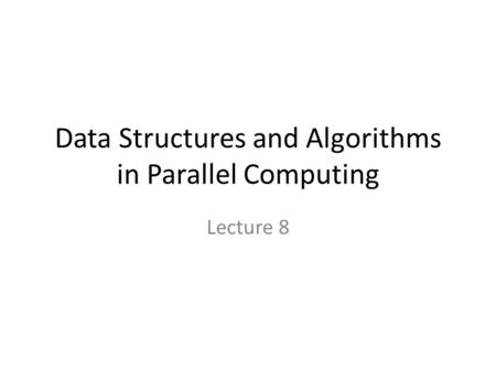 Data Structures and Algorithms in Parallel Computing Lecture 8.