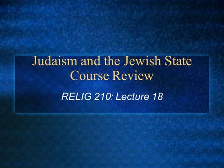 Judaism and the Jewish State Course Review RELIG 210: Lecture 18.