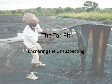The Tar Pit Ensnaring the Unsuspecting. The Entangling Tar or pitch traps even the largest of beasts. Today, the same level of precaution must be taken.