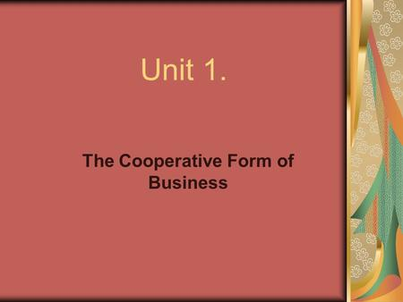 Unit 1. The Cooperative Form of Business. What is a Cooperative? A special type of business (usually corporate) owned and controlled by its member patrons.