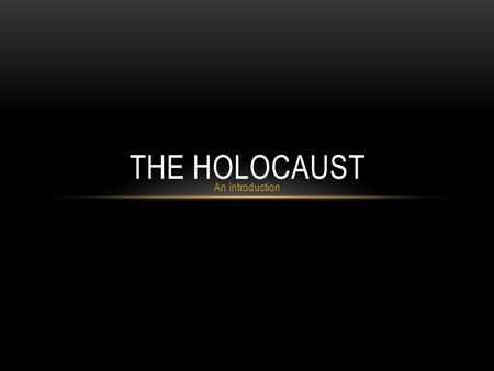 An Introduction THE HOLOCAUST. The Holocaust was the systematic, bureaucratic, state- sponsored persecution and murder of approximately six million Jews.