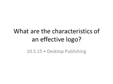 What are the characteristics of an effective logo? 10.5.15 Desktop Publishing.