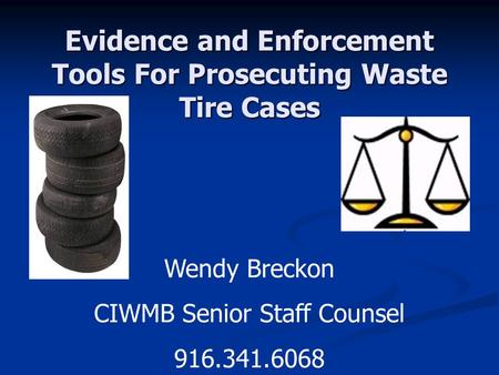 Evidence and Enforcement Tools For Prosecuting Waste Tire Cases Wendy Breckon CIWMB Senior Staff Counsel 916.341.6068.