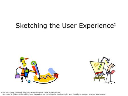 Sketching the User Experience 1 Concepts (and selected visuals) from this slide deck are based on: -Buxton, B. (2007) Sketching User Experiences: Getting.