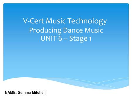 V-Cert Music Technology Producing Dance Music UNIT 6 – Stage 1 NAME: Gemma Mitchell.