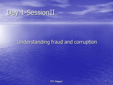 RTI, Nagpur1 Day 1-SessionII Understanding fraud and corruption Understanding fraud and corruption.