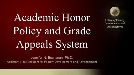 Academic Honor Policy and Grade Appeals System Jennifer N. Buchanan, Ph.D. Assistant Vice President for Faculty Development and Advancement.