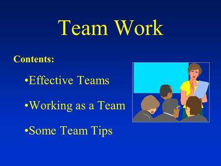 Team Work Contents: Effective Teams Working as a Team Some Team Tips.