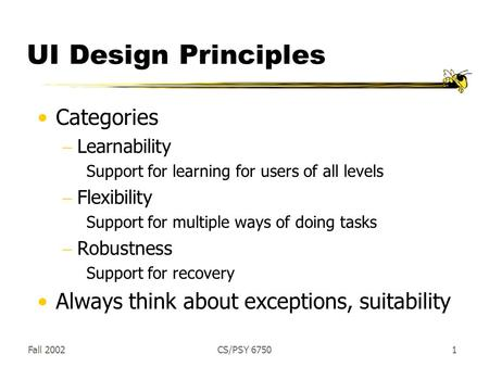 Fall 2002CS/PSY 67501 UI Design Principles Categories  Learnability Support for learning for users of all levels  Flexibility Support for multiple ways.