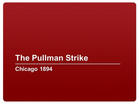 "The Pullman Strike Chicago 1894. 2 Pullman Palace Car Company Railway car company owned by George Pullman Over 6,000 workers Workers lived in ""company."