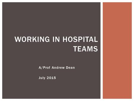 A/Prof Andrew Dean July 2015 WORKING IN HOSPITAL TEAMS.