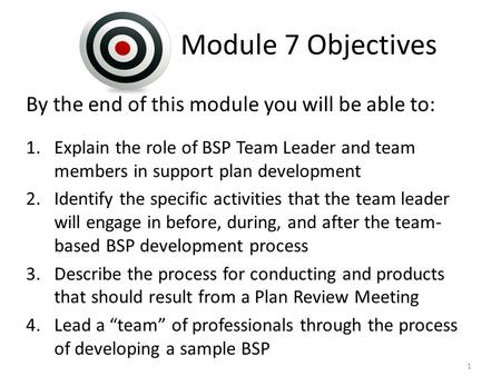 Module 7 Objectives By the end of this module you will be able to: 1.Explain the role of BSP Team Leader and team members in support plan development 2.Identify.