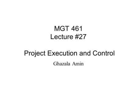 MGT 461 Lecture #27 Project Execution and Control Ghazala Amin.