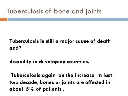 Tuberculosis of bone and joints Tuberculosis is still a major cause of death and? disability in developing countries. Tuberculosis again on the increase.