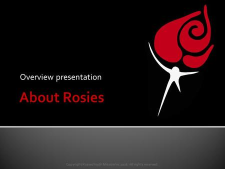 Overview presentation Copyright Rosies Youth Mission Inc 2016. All rights reserved.