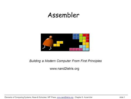 Elements of Computing Systems, Nisan & Schocken, MIT Press, www.nand2tetris.org, Chapter 6: Assembler slide 1www.nand2tetris.org Building a Modern Computer.