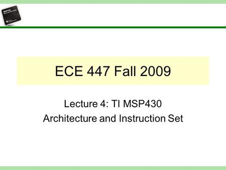 ECE 447 Fall 2009 Lecture 4: TI MSP430 Architecture and Instruction Set.