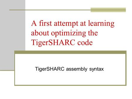 A first attempt at learning about optimizing the TigerSHARC code TigerSHARC assembly syntax.