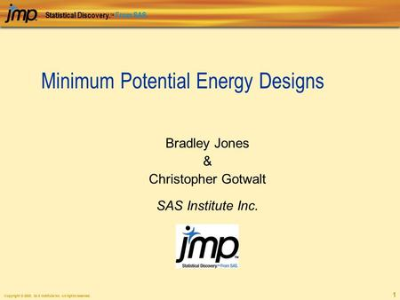 Copyright © 2005, SAS Institute Inc. All rights reserved. Statistical Discovery. TM From SAS. 1 Minimum Potential Energy Designs Bradley Jones & Christopher.