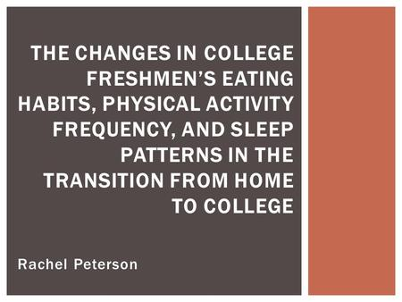 Rachel Peterson THE CHANGES IN COLLEGE FRESHMEN'S EATING HABITS, PHYSICAL ACTIVITY FREQUENCY, AND SLEEP PATTERNS IN THE TRANSITION FROM HOME TO COLLEGE.